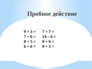Пробное действие 9 + 3 = 7 + 7 = 7 + 6 =14 – 6 = 8 + 5 =9 + 6 = 6 + 6 =