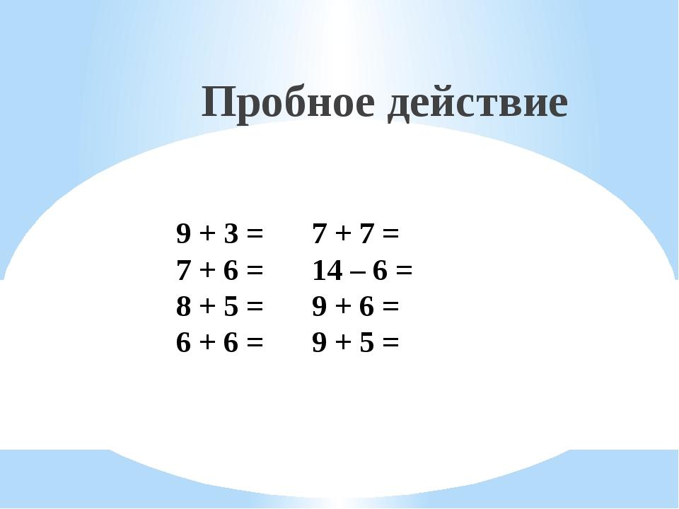 Пробное действие 9 + 3 = 7 + 7 = 7 + 6 =14 – 6 = 8 + 5 =9 + 6 = 6 + 6 =...