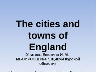 The cities and towns of England Учитель Енютина И. М. МБОУ «СОШ №4 г. Щигры К