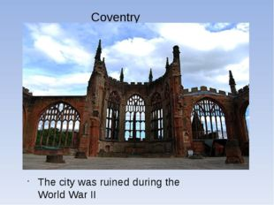 Coventry The city was ruined during the World War II