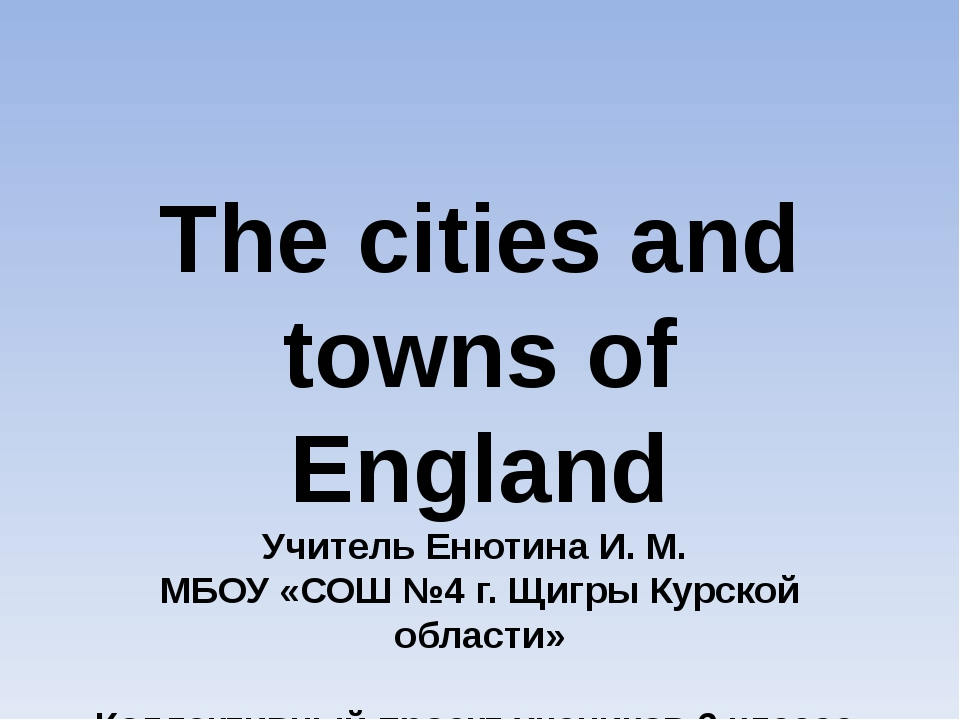 The cities and towns of England Учитель Енютина И. М. МБОУ «СОШ №4 г. Щигры К...