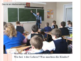Was fur ein Raum ist das? Wie heisst die Lehrerin? Was machen die Kinder? Was