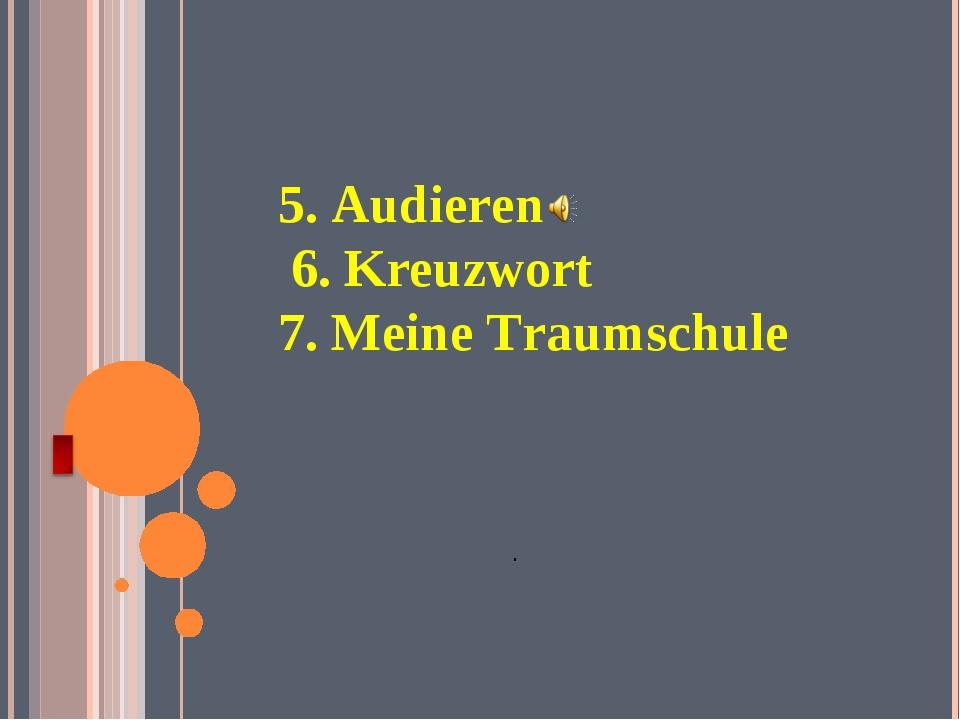 5. Audieren 6. Kreuzwort 7. Meine Traumschule .