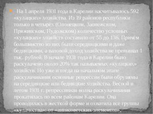 На 1 апреля 1931 года в Карелии насчитывалось 592 «кулацких» хозяйства. Из 1