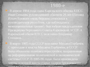 В апреле 1984 года глава Карельского обкома КПСС Иван Сенькин, руководивший