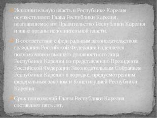 Исполнительную власть в Республике Карелия осуществляют: Глава Республики Кар