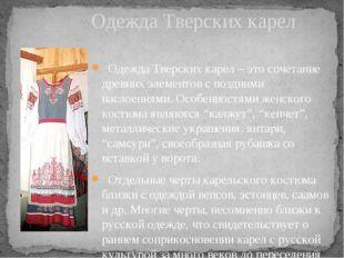 Одежда Тверских карел – это сочетание древних элементов с поздними наслоения