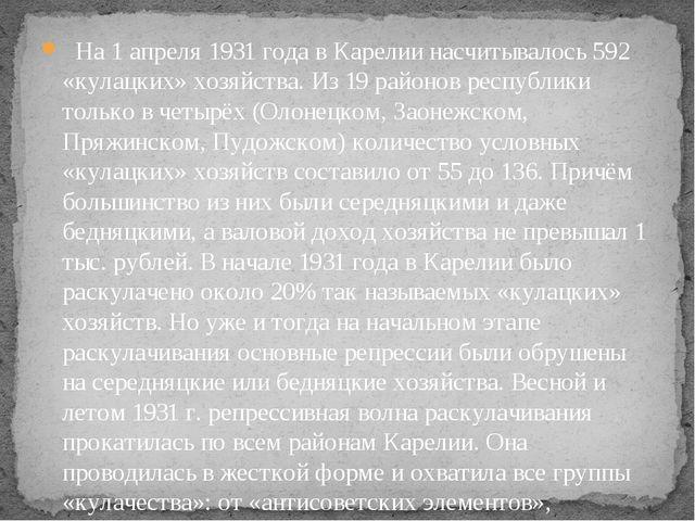На 1 апреля 1931 года в Карелии насчитывалось 592 «кулацких» хозяйства. Из 1...