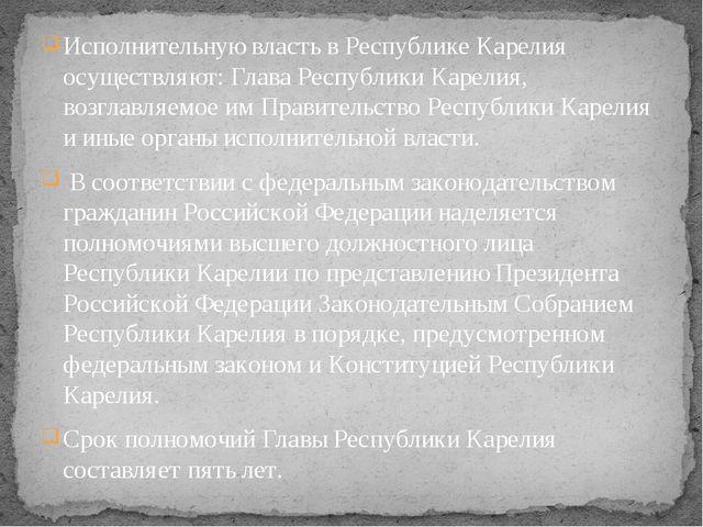 Исполнительную власть в Республике Карелия осуществляют: Глава Республики Кар...