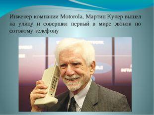 Инженер компании Motorola, Мартин Купер вышел на улицу и совершил первый в ми