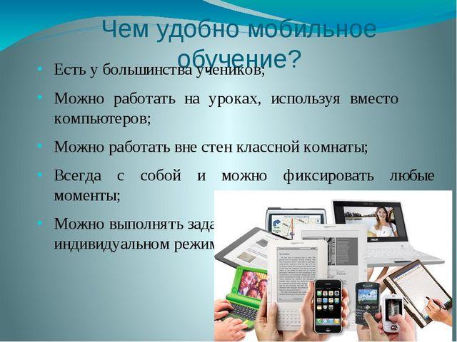 Чем удобно мобильное обучение? Есть у большинства учеников; Можно работать на...