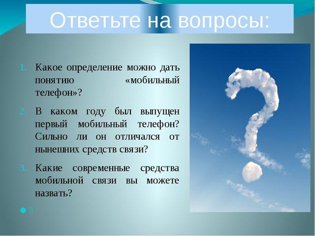 Ответьте на вопросы: Какое определение можно дать понятию «мобильный телефон»...