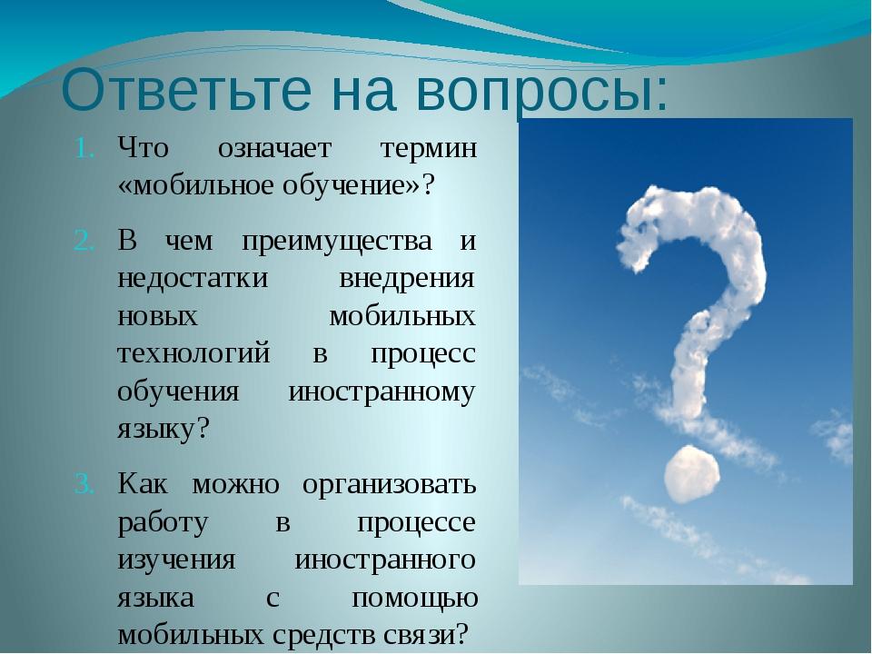 Ответьте на вопросы: Что означает термин «мобильное обучение»? В чем преимуще...
