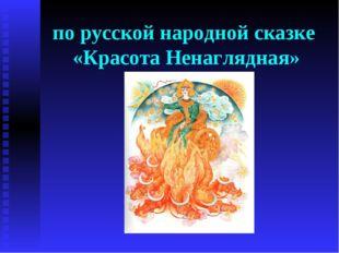 по русской народной сказке «Красота Ненаглядная»