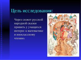Цель исследования: Через сюжет русской народной сказки привить у учащихся инт