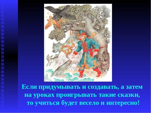 Если придумывать и создавать, а затем на уроках проигрывать такие сказки, то...