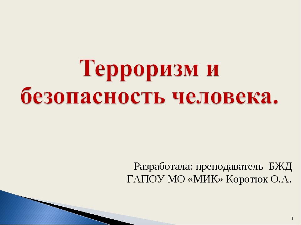 * Разработала: преподаватель БЖД ГАПОУ МО «МИК» Коротюк О.А.