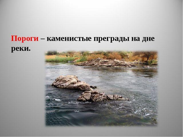 Пороги – каменистые преграды на дне реки.