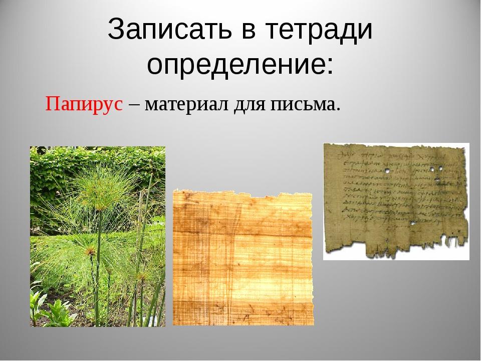 Записать в тетради определение: Папирус – материал для письма.