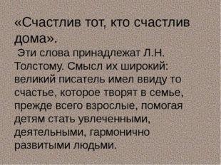 «Счастлив тот, кто счастлив дома». Эти слова принадлежат Л.Н. Толстому. Смысл