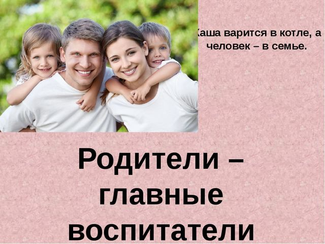 Родители – главные воспитатели Каша варится в котле, а человек – в семье.