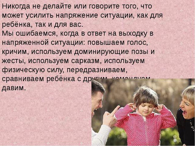 Никогда не делайте или говорите того, что может усилить напряжение ситуации,...
