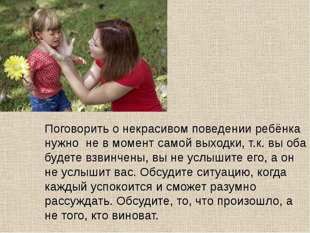 Поговорить о некрасивом поведении ребёнка нужно не в момент самой выходки, т....