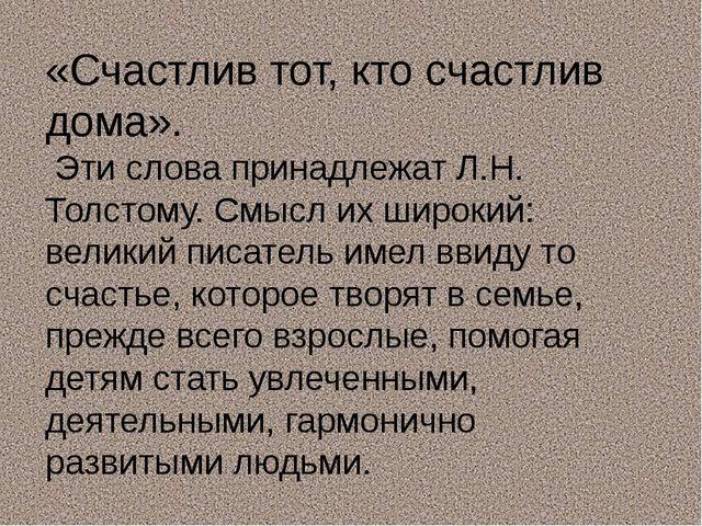 «Счастлив тот, кто счастлив дома». Эти слова принадлежат Л.Н. Толстому. Смысл...