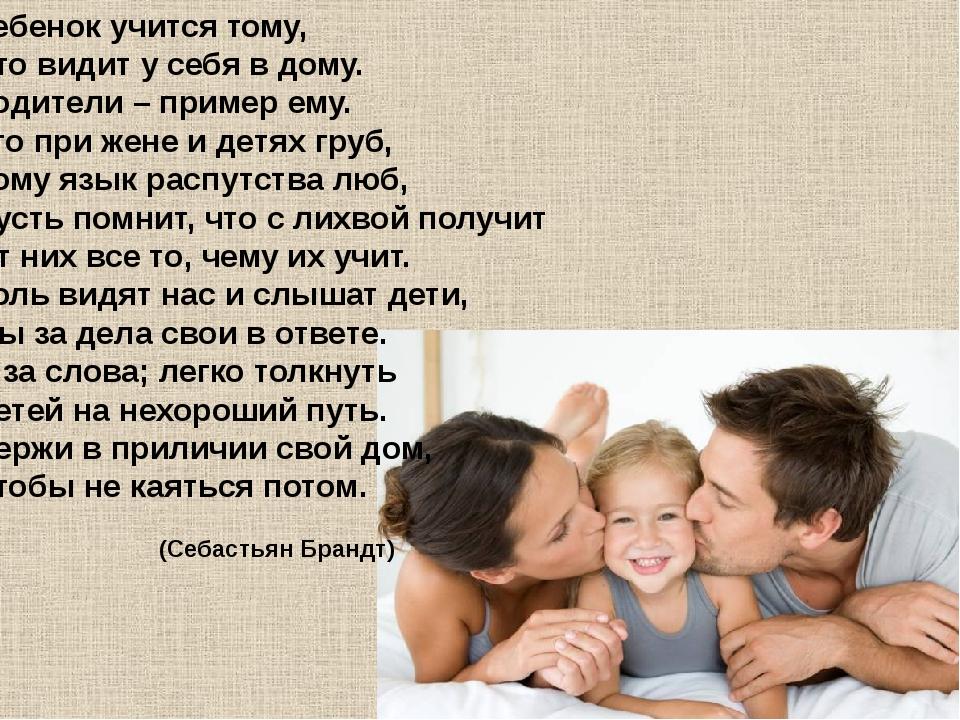 Ребенок учится тому, Что видит у себя в дому. Родители – пример ему. Кто при...