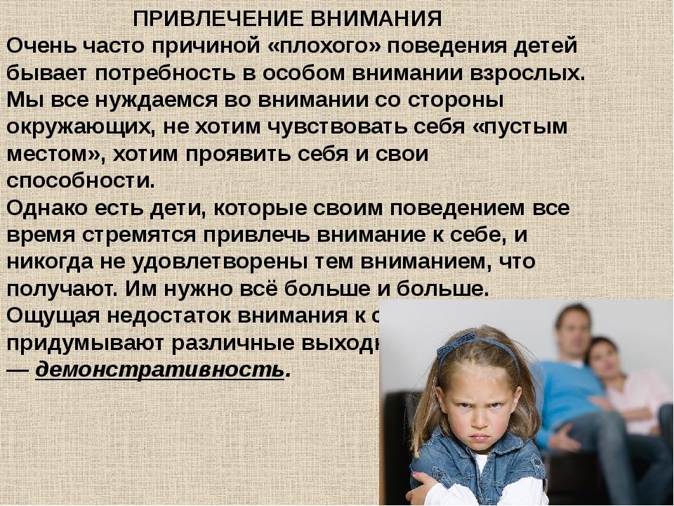 ПРИВЛЕЧЕНИЕ ВНИМАНИЯ Очень часто причиной «плохого» поведения детей бывает...