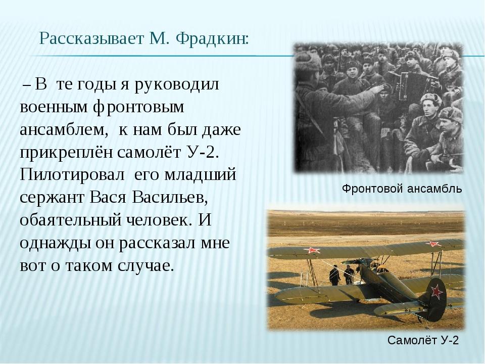 – В те годы я руководил военным фронтовым ансамблем, к нам был даже прикрепл...