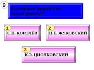 Кто первым разработал проект ракеты? 9 С.П. КОРОЛЁВ 1 Н.Е. ЖУКОВСКИЙ 2 К.Э. Ц
