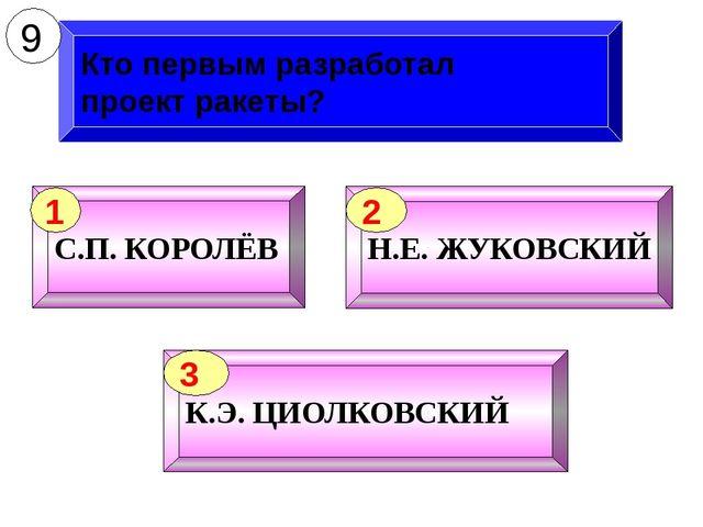 Кто первым разработал проект ракеты? 9 С.П. КОРОЛЁВ 1 Н.Е. ЖУКОВСКИЙ 2 К.Э. Ц...