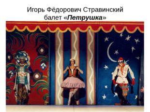 Игорь Фёдорович Стравинский балет «Петрушка»