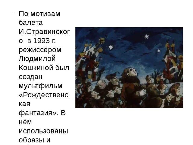 По мотивам балета И.Стравинского в 1993 г. режиссёром Людмилой Кошкиной был с...