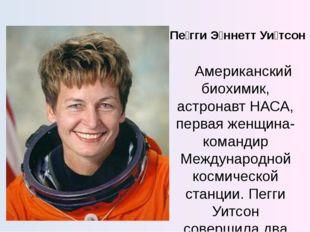 Пе́гги Э́ннетт Уи́тсон Американский биохимик, астронавт НАСА, первая женщина-
