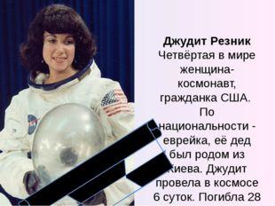 Джудит Резник Четвёртая в мире женщина-космонавт, гражданка США. По националь