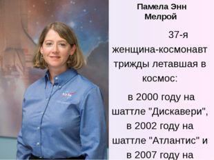Памела Энн Мелрой 37-я женщина-космонавт трижды летавшая в космос: в 2000 год