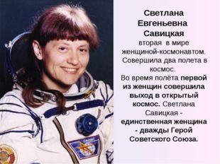 Светлана Евгеньевна Савицкая вторая в мире женщиной-космонавтом. Совершила дв