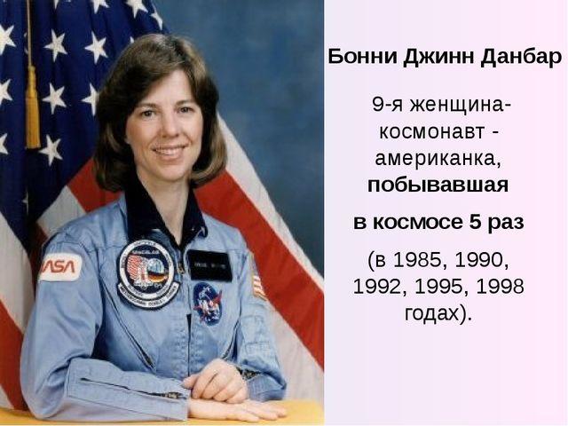 Бонни Джинн Данбар 9-я женщина-космонавт - американка, побывавшая в космосе 5...