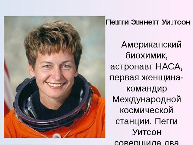 Пе́гги Э́ннетт Уи́тсон Американский биохимик, астронавт НАСА, первая женщина-...