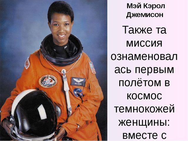 Мэй Кэрол Джемисон Также та миссия ознаменовалась первым полётом в космос тем...