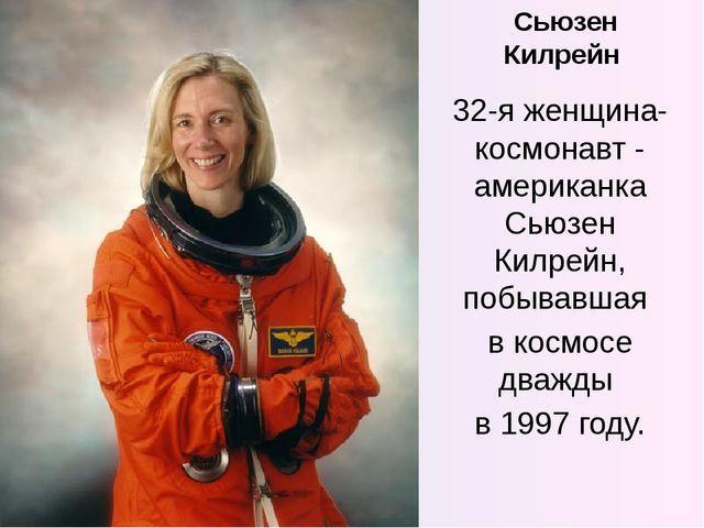 Сьюзен Килрейн 32-я женщина-космонавт - американка Сьюзен Килрейн, побывавшая...