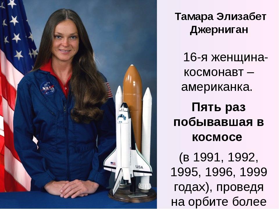 Тамара Элизабет Джерниган 16-я женщина-космонавт – американка. Пять раз побыв...