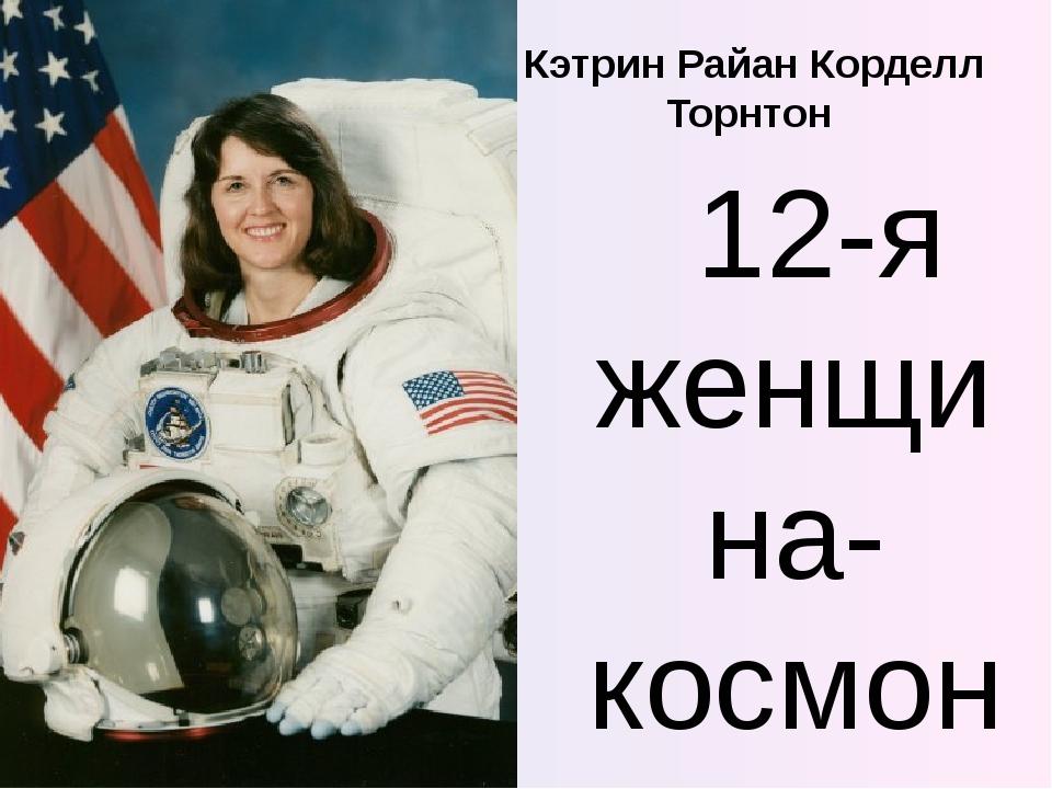 Кэтрин Райан Корделл Торнтон 12-я женщина-космонавт - американка. Совершила 4...