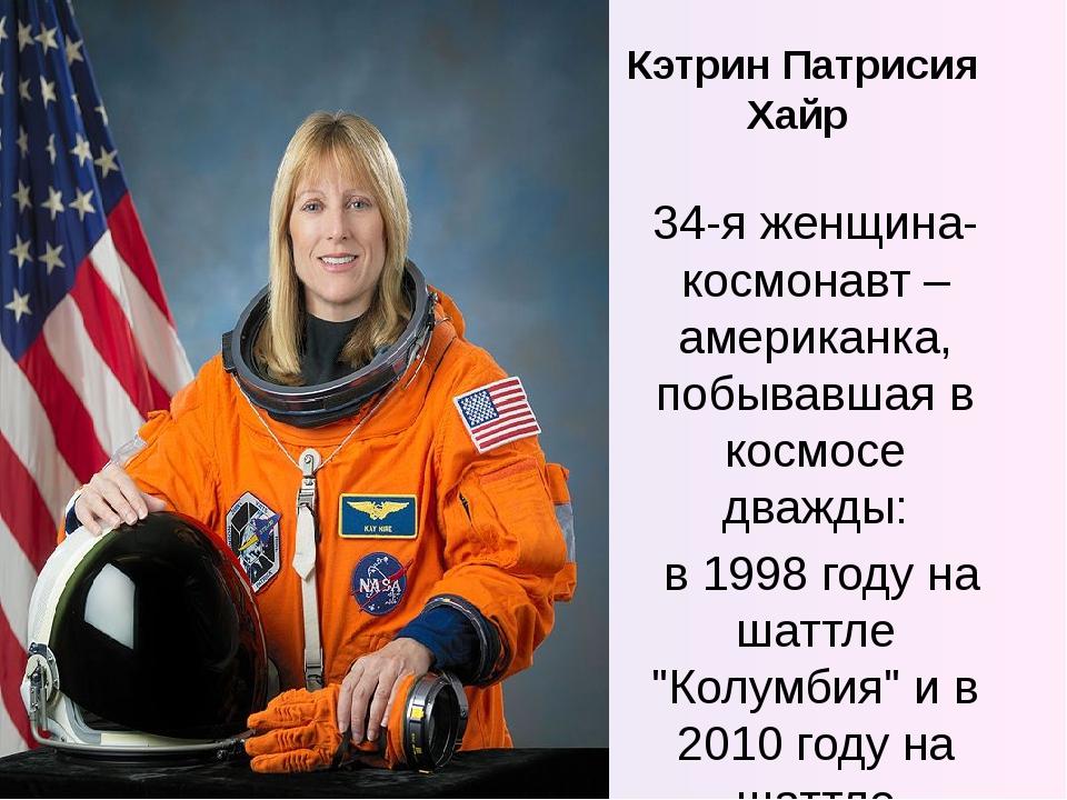 Кэтрин Патрисия Хайр 34-я женщина-космонавт – американка, побывавшая в космос...