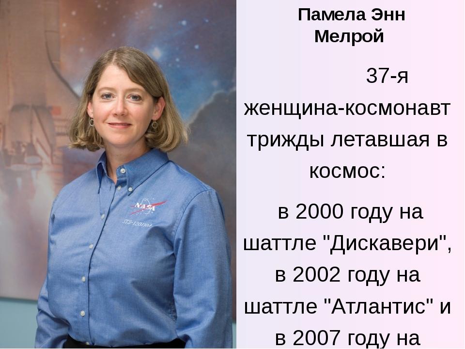 Памела Энн Мелрой 37-я женщина-космонавт трижды летавшая в космос: в 2000 год...