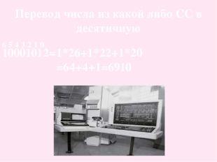 Перевод числа из какой либо СС в десятичную 10001012= 6 5 4 3 2 1 0 1*26+1*22