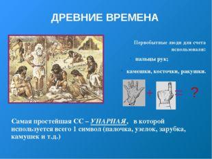 ДРЕВНИЕ ВРЕМЕНА Первобытные люди для счета использовали: пальцы рук; камешки,
