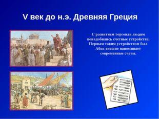 V век до н.э. Древняя Греция С развитием торговли людям понадобились счетные